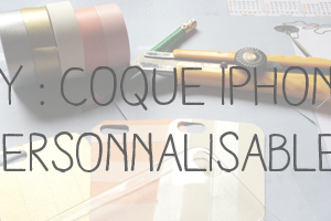 DIY : Coque iPhone personnalisable